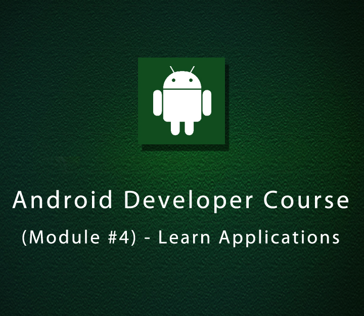 Android Developer Course (Module #4) - Learn Applications