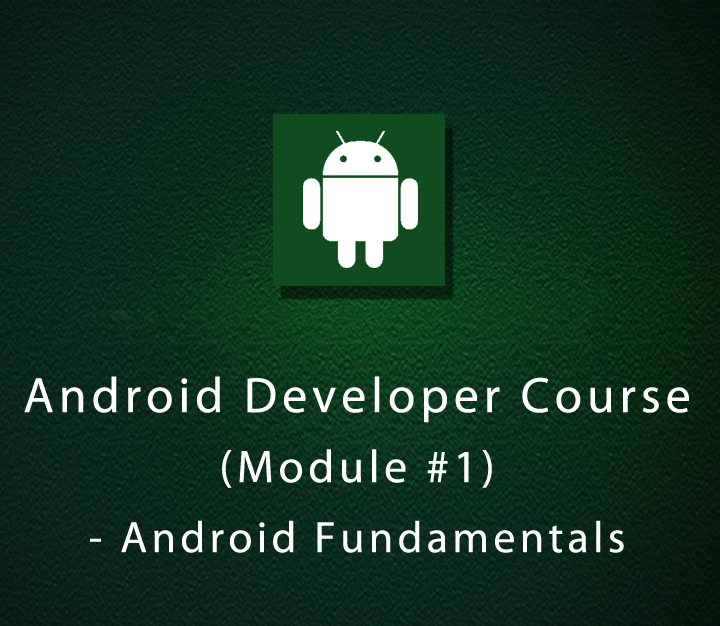 Android Developer Course (Module #1) - Android Fundamentals