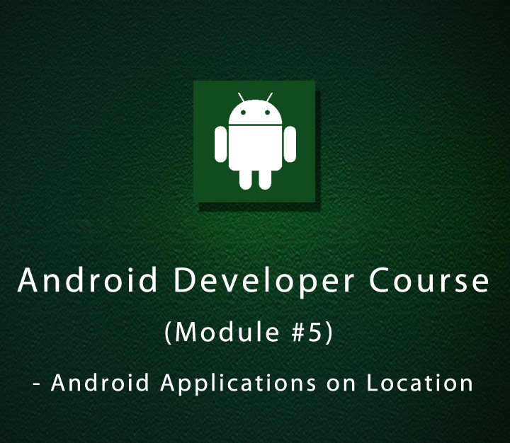 Android Developer Course (Module #5) - Android Applications on Location
