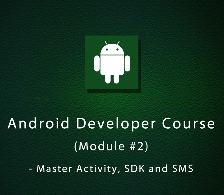 Android Developer Course (Module #2) - Master Activity, SDK and SMS