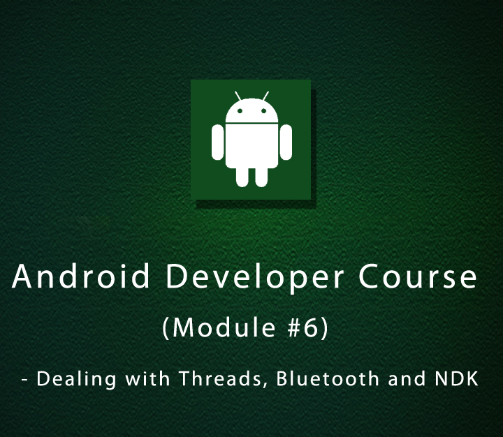 Android Developer Course (Module #6) - Dealing with Threads, Bluetooth and NDK