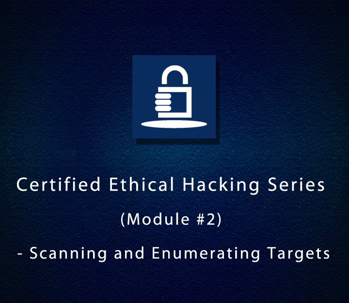Certified Ethical Hacking Series (Module #2) - Scanning and Enumerating Targets