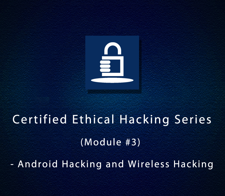 Certified Ethical Hacking Series (Module #3) - Android Hacking and Wireless Hacking