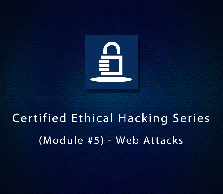 Certified Ethical Hacking Series (Module #5) - Web Attacks