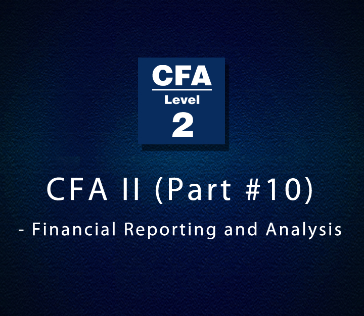 CFA II (Part #10) - Financial Reporting and Analysis