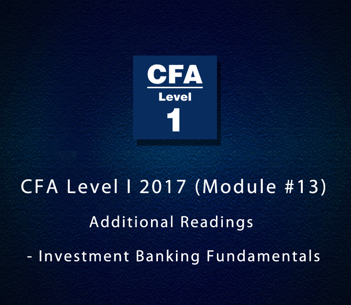 CFA Level I 2017 (Module #13) Additional Readings - Investment Banking Fundamentals