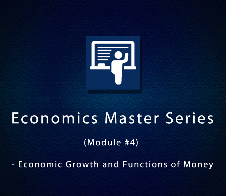 Economics Master Series (Module #4) - Economic Growth and Functions of Money