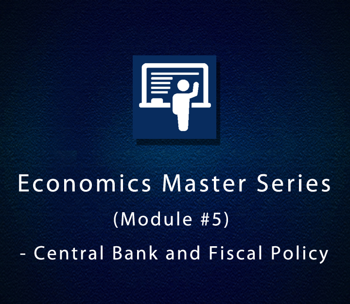 Economics Master Series (Module #5) - Central Bank and Fiscal Policy