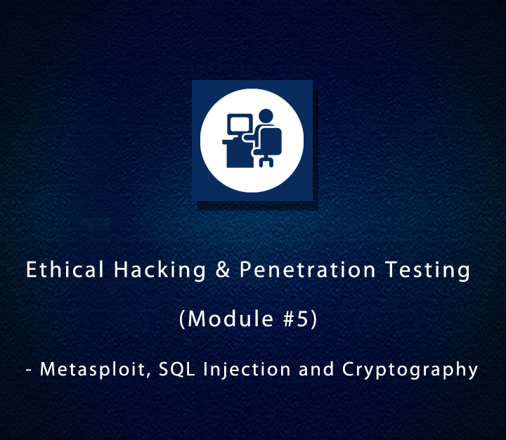 Ethical Hacking & Penetration Testing (Module #5) - Metasploit, SQL Injection and Cryptography