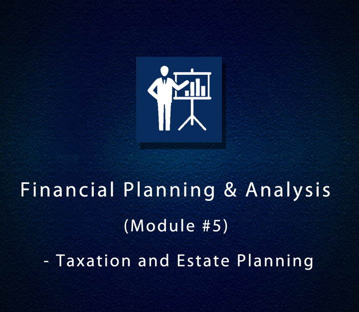 Financial Planning & Analysis (Module #5) - Taxation and Estate Planning