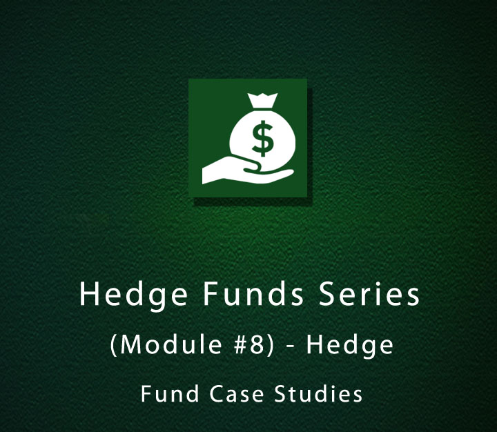 Hedge Funds Series (Module #8) - Hedge Fund Case Studies
