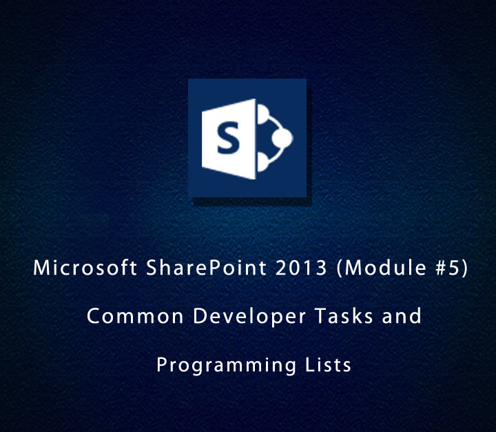 Microsoft SharePoint 2013 (Module #5) - Common Developer Tasks and Programming Lists