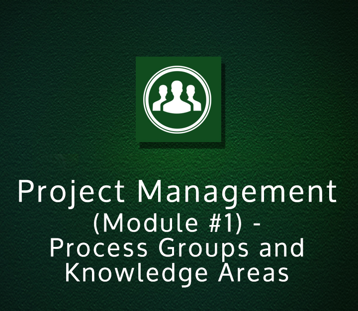 Project Management (Module #1) - Process Groups and Knowledge Areas