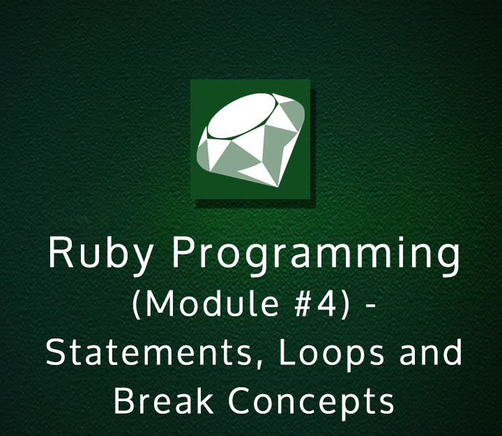Ruby Programming (Module #4) - Statements, Loops and Break Concepts