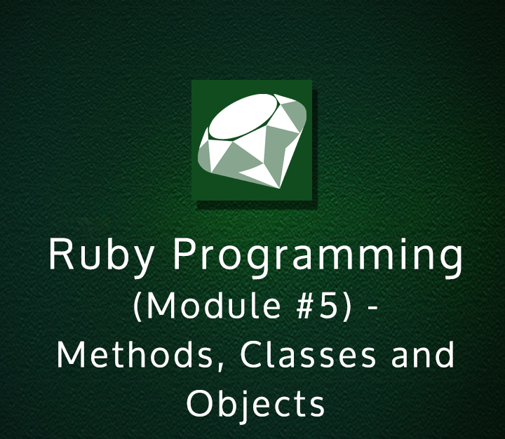 Ruby Programming (Module #5) - Methods, Classes and Objects