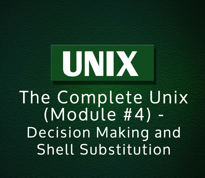 The Complete Unix (Module #4) - Decision Making and Shell Substitution