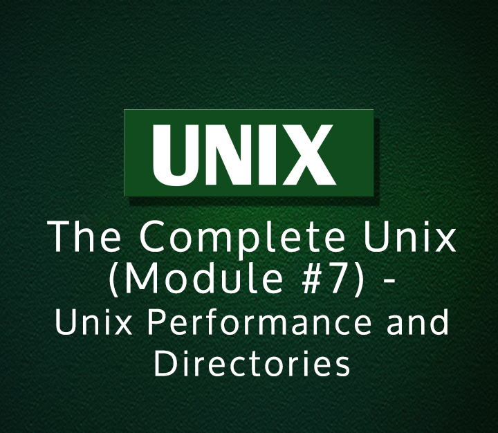 The Complete Unix (Module #7) - Unix Performance and Directories