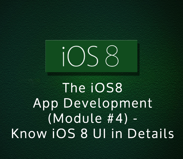 The iOS8 App Development (Module #4) - Know iOS 8 UI in Details