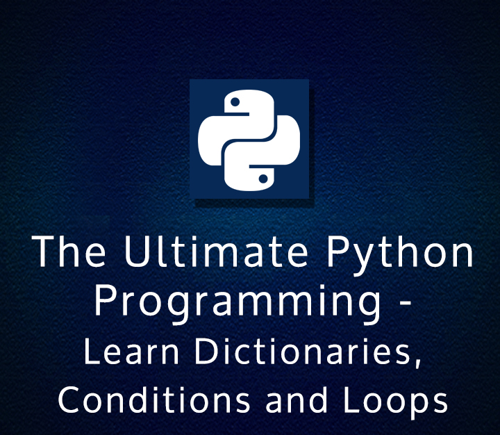The Ultimate Python Programming (Module #2) - Learn Dictionaries, Conditions and Loops