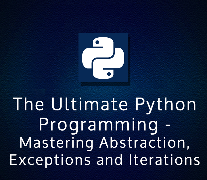 The Ultimate Python Programming (Module #3) - Mastering Abstraction, Exceptions and Iterations