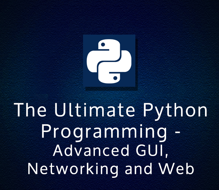 The Ultimate Python Programming (Module #5) - Advanced GUI, Networking and Web
