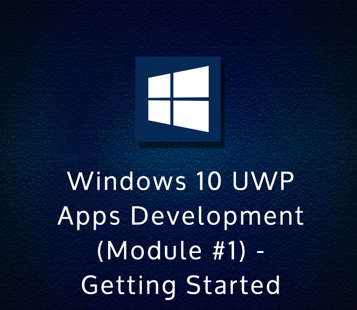 Windows 10 UWP Apps Development (Module #1) - Getting Started